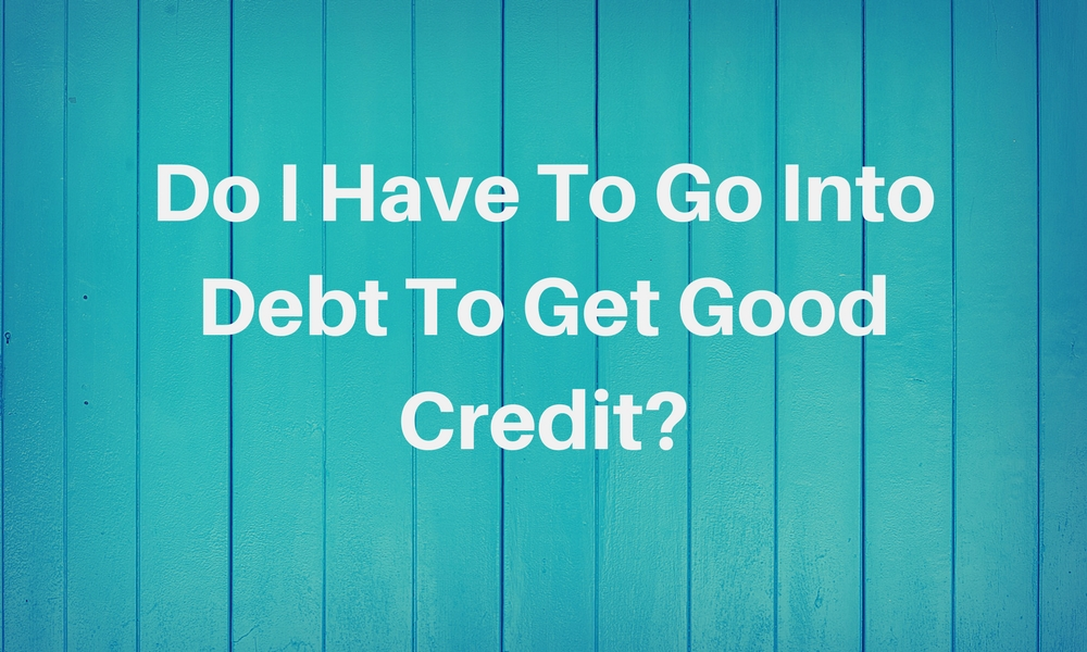 do i have to go into debt to get good credit