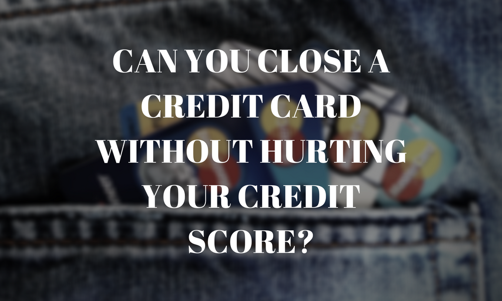 Can You Close a Credit Card Without Hurting Your Credit Score