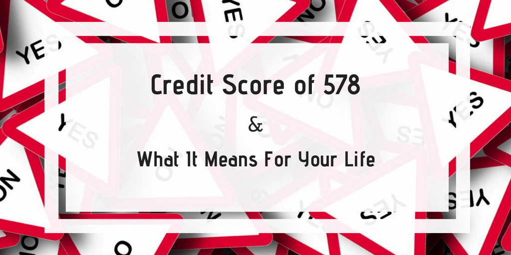 Credit Score of 578: What It Means For Your Life