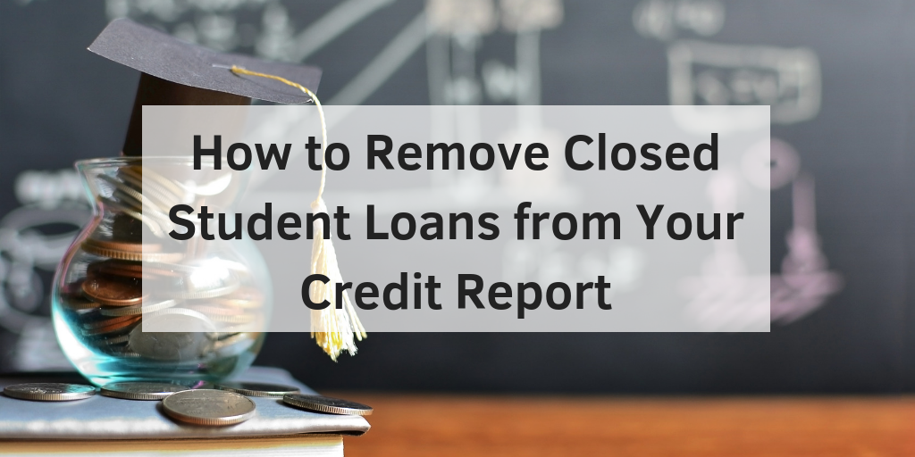 How to Remove Closed Student Loans from Your Credit Report